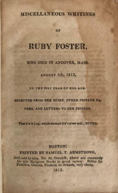 Image for The Miscellaneous Writings of Ruby Foster who died in Andover, Mass., August 5th, 1812, in the 21st year of her age: selected from her diary, other private papers, and letters to her friends.