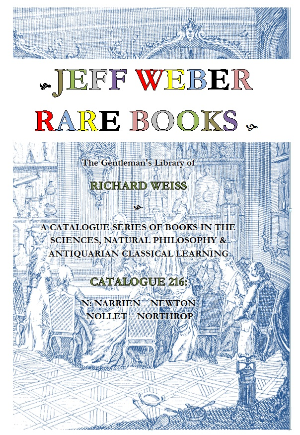 CATALOGUE 216: THE SCIENCES, NATURAL PHILOSOPHY & ANTIQUARIAN CLASSICAL LEARNING: THE RICHARD WEISS LIBRARY: [N] NARRIEN – NEWTON – NOLLET – NORTHROP