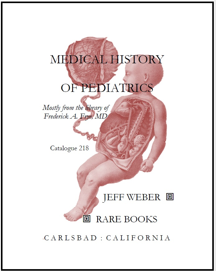 CATALOGUE 218: MEDICAL HISTORY OF PEDIATRICS; Mostly from the library of Frederick A. Frye, MD.
