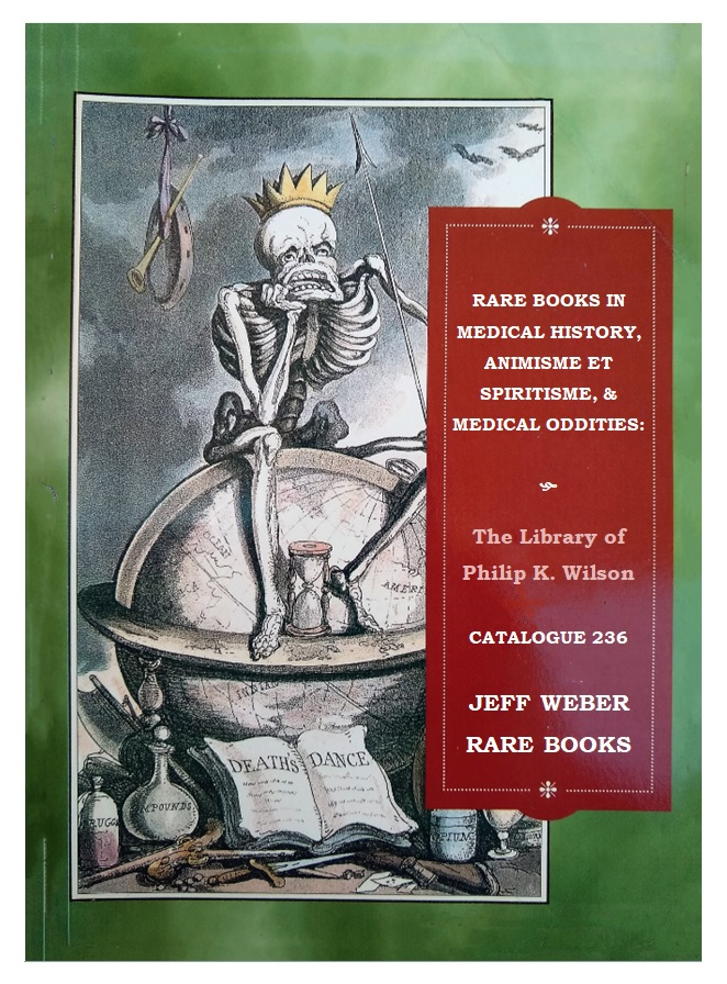CATALOGUE 236: RARE BOOKS IN MEDICAL HISTORY, ANIMISME ET SPIRITISME, MEDICAL ODDITIES: The Library of Philip K. Wilson