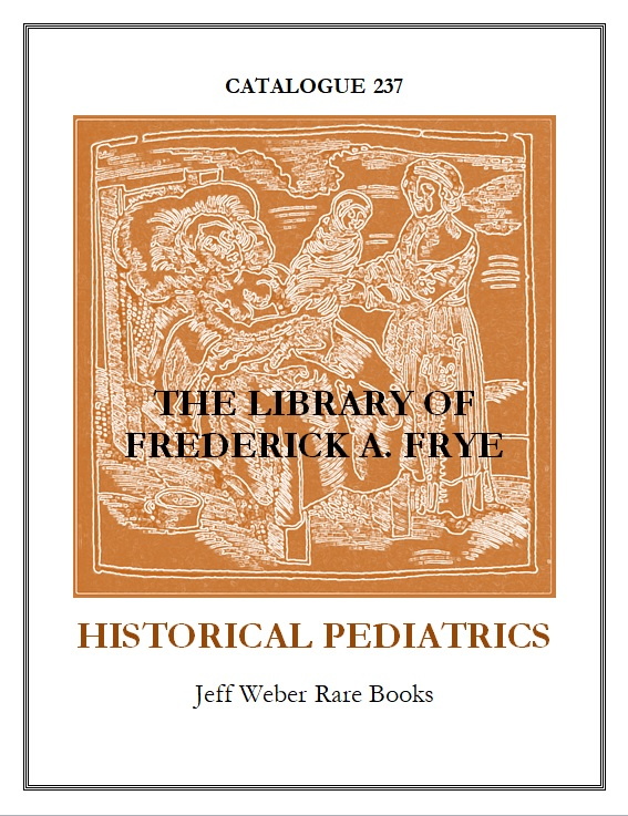 CATALOGUE 237: THE LIBRARY OF FREDERICK A. FRYE: HISTORICAL PEDIATRICS